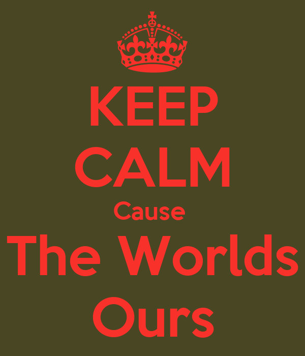 KEEP CALM Cause  The Worlds Ours