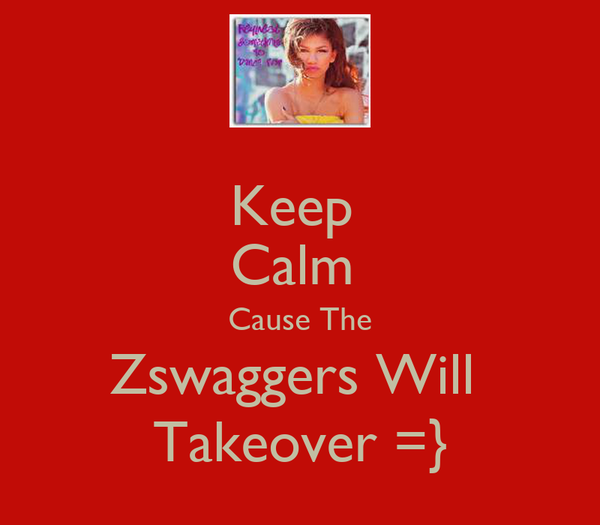 Keep  Calm  Cause The Zswaggers Will  Takeover =}