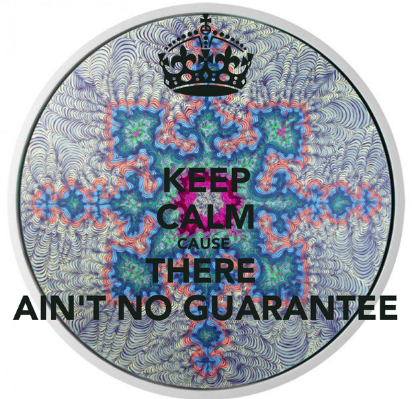 KEEP CALM CAUSE  THERE  AIN'T NO GUARANTEE