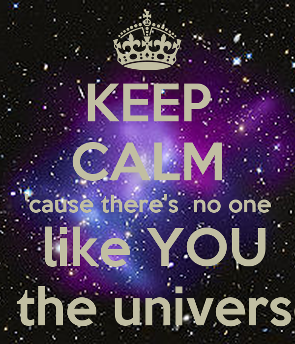 KEEP CALM 'cause there's  no one  like YOU in the universe.
