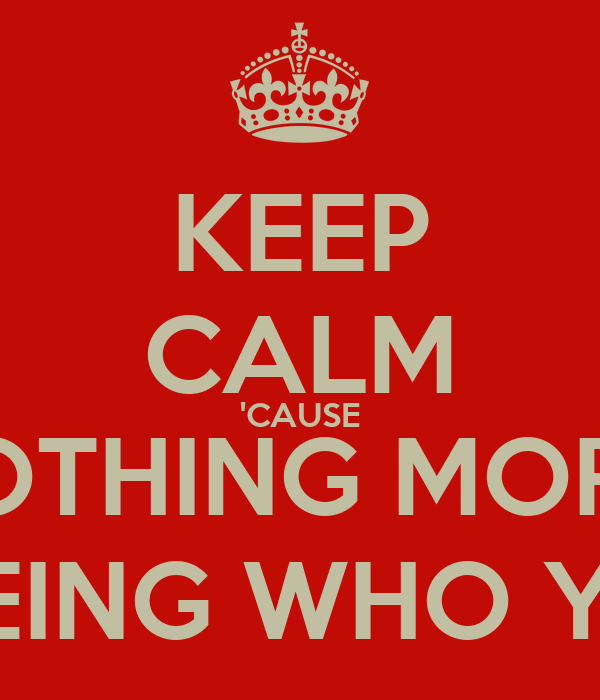 KEEP CALM 'CAUSE THERE'S NOTHING MORE BADASS THAN BEING WHO YOU ARE