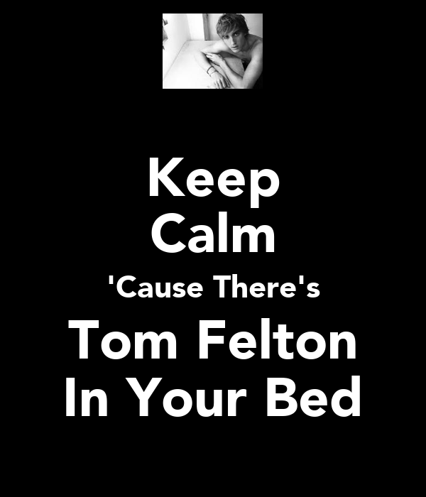 Keep Calm 'Cause There's Tom Felton In Your Bed