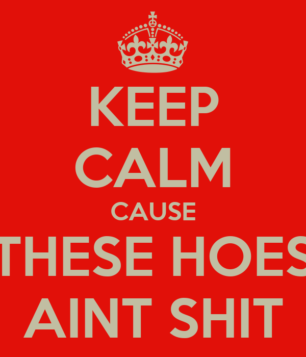 KEEP CALM CAUSE THESE HOES AINT SHIT