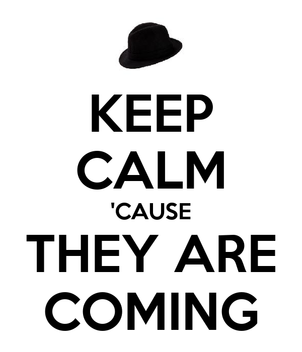 KEEP CALM 'CAUSE THEY ARE COMING
