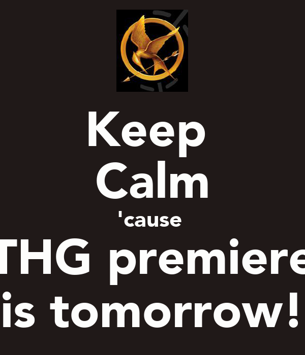 Keep  Calm 'cause  THG premiere is tomorrow!
