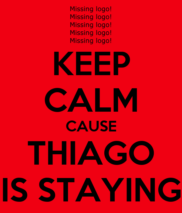KEEP CALM CAUSE THIAGO IS STAYING
