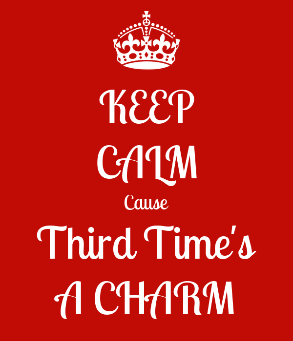 keep calm cause third time s a charm poster nuf keep