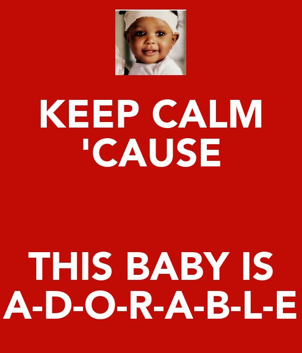 KEEP CALM 'CAUSE  THIS BABY IS A-D-O-R-A-B-L-E