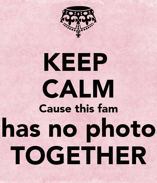 KEEP  CALM Cause this fam has no photo TOGETHER