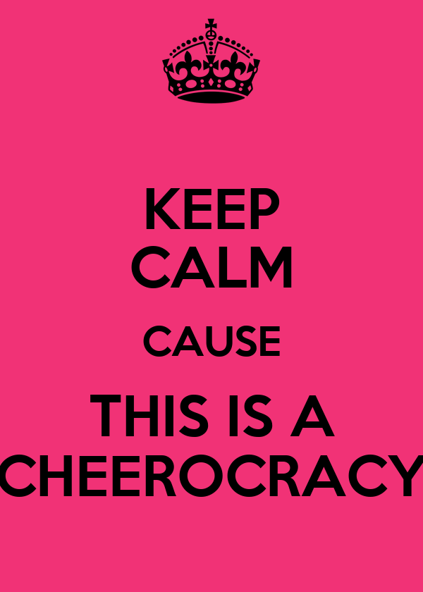 KEEP CALM CAUSE THIS IS A CHEEROCRACY