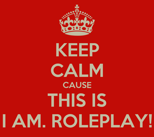 KEEP CALM CAUSE THIS IS I AM. ROLEPLAY!