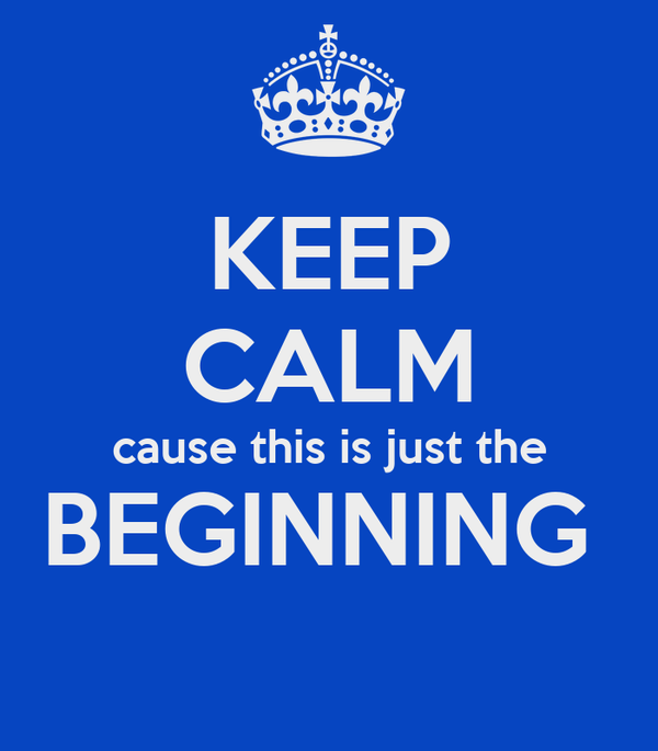 KEEP CALM cause this is just the BEGINNING