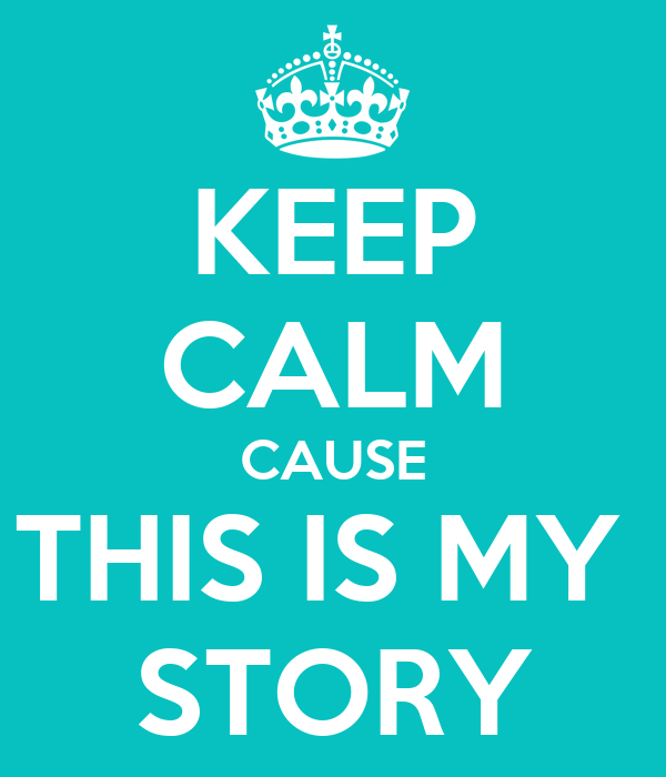 KEEP CALM CAUSE THIS IS MY  STORY