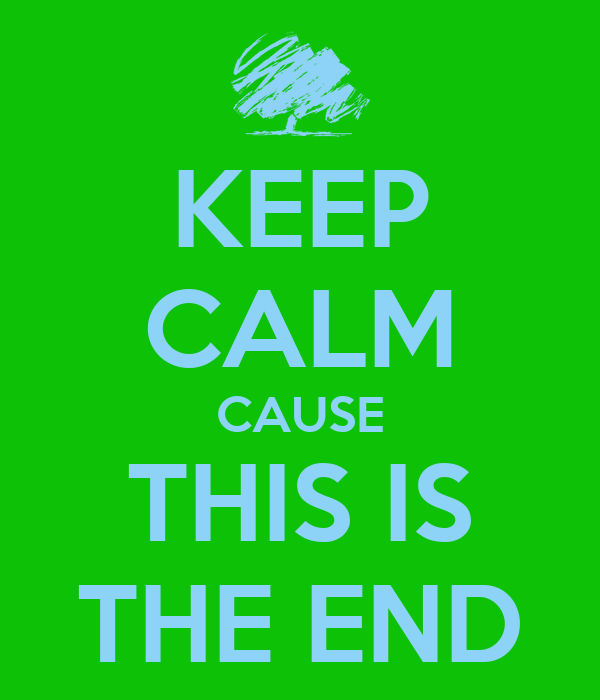KEEP CALM CAUSE THIS IS THE END