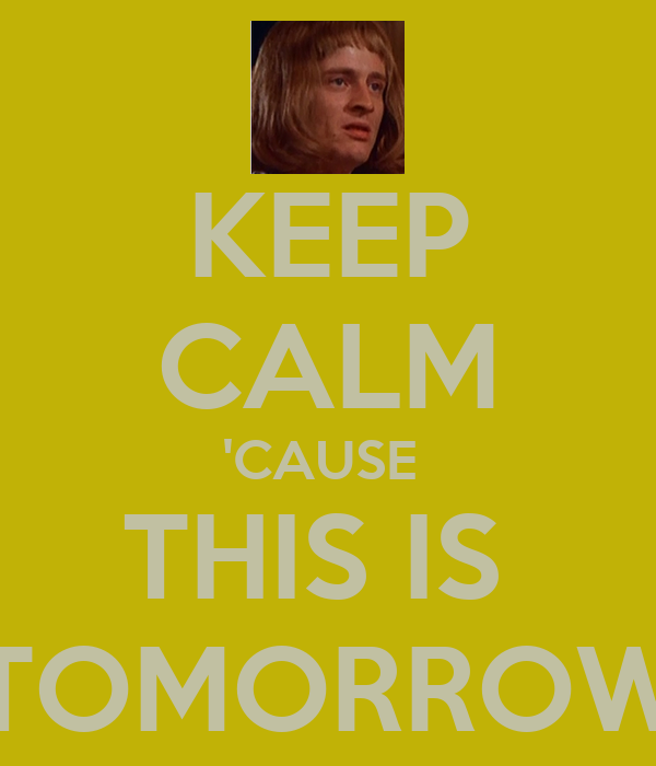 KEEP CALM 'CAUSE  THIS IS  TOMORROW