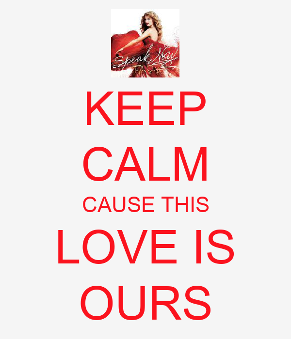 KEEP CALM CAUSE THIS LOVE IS OURS