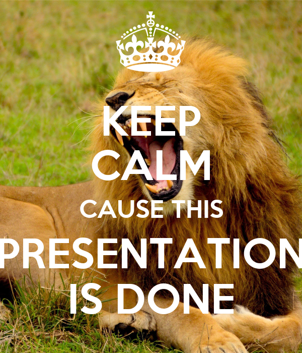 KEEP CALM CAUSE THIS PRESENTATION IS DONE