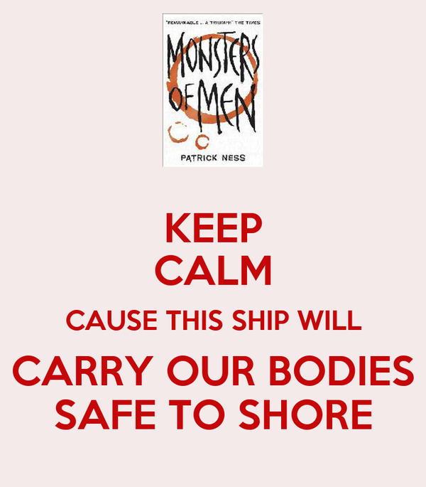 KEEP CALM CAUSE THIS SHIP WILL CARRY OUR BODIES SAFE TO SHORE