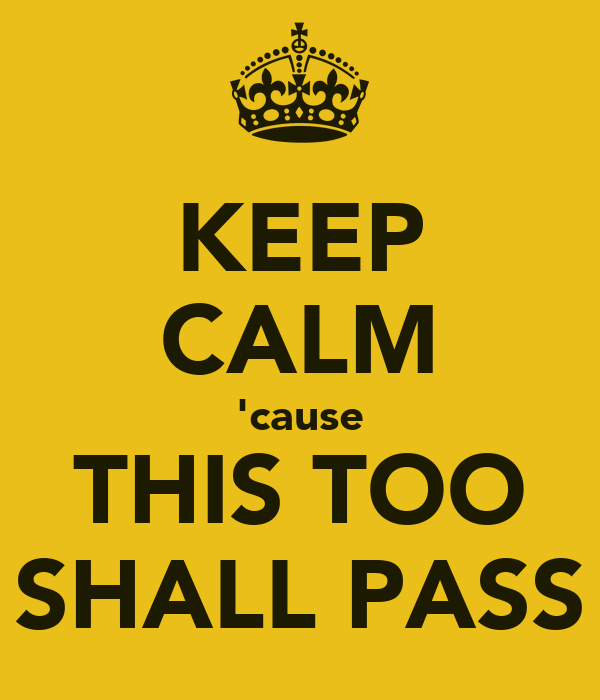 KEEP CALM 'cause THIS TOO SHALL PASS