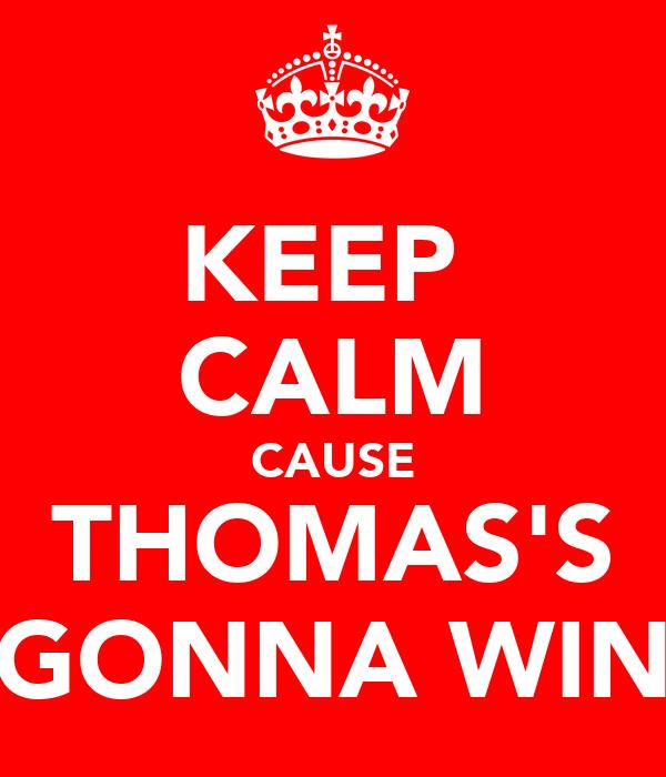 KEEP  CALM CAUSE THOMAS'S GONNA WIN