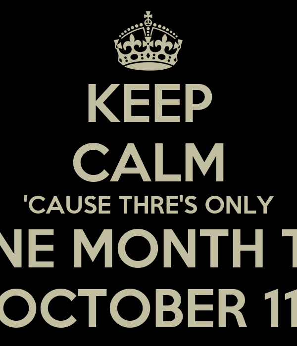 KEEP CALM 'CAUSE THRE'S ONLY ONE MONTH TO OCTOBER 11