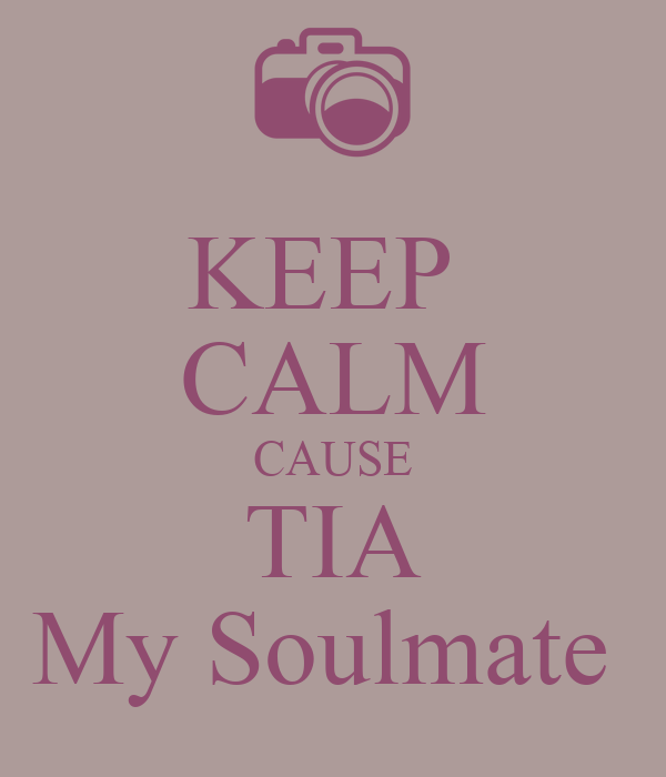 KEEP  CALM CAUSE TIA My Soulmate