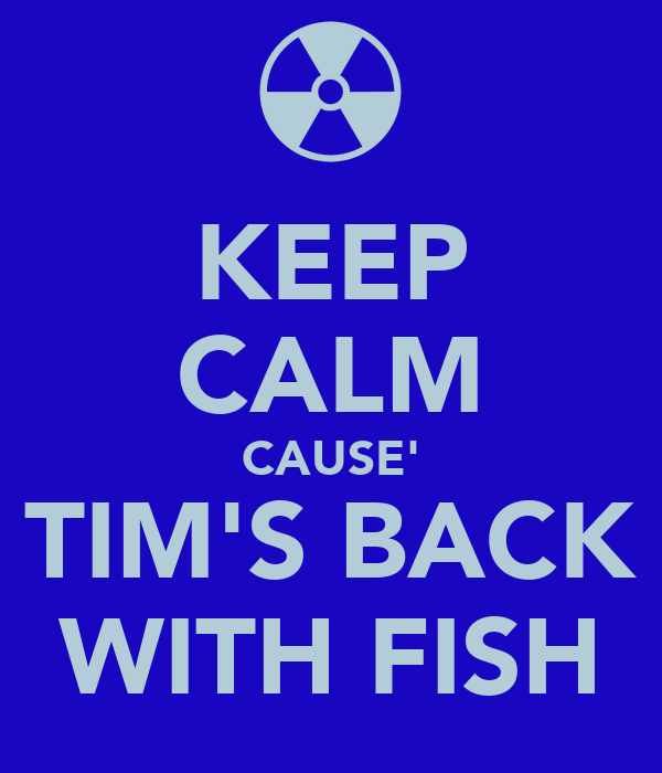 KEEP CALM CAUSE' TIM'S BACK WITH FISH