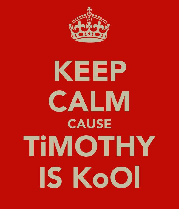 KEEP CALM CAUSE TiMOTHY IS KoOl