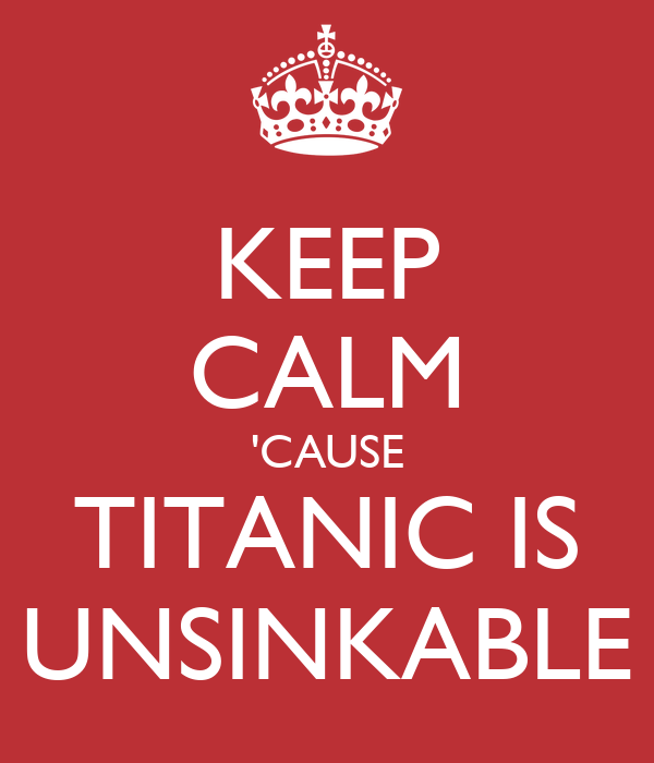 KEEP CALM 'CAUSE TITANIC IS UNSINKABLE