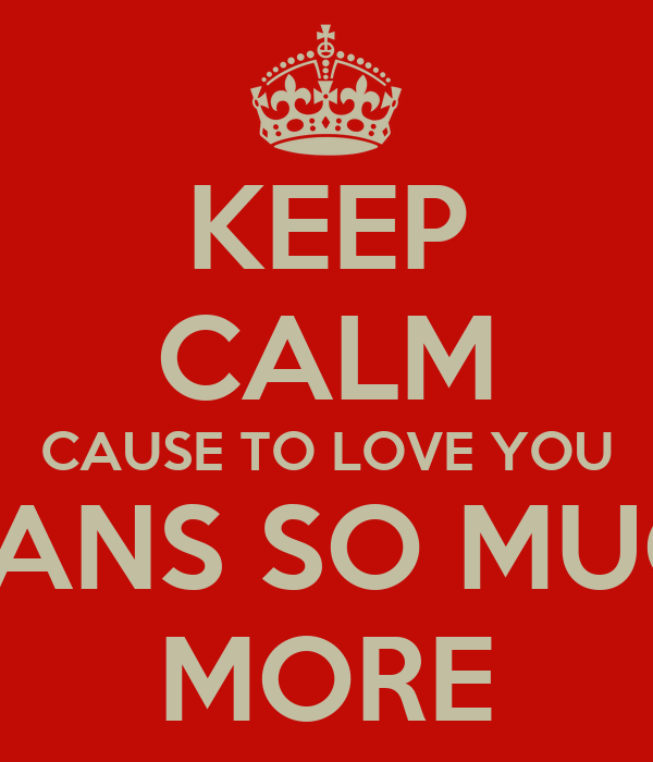 KEEP CALM CAUSE TO LOVE YOU MEANS SO MUCH  MORE