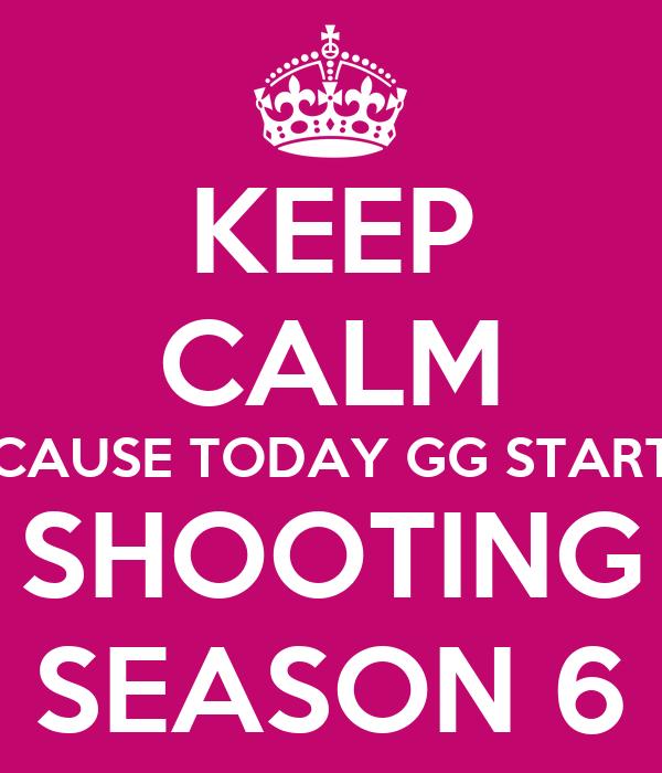 KEEP CALM CAUSE TODAY GG START SHOOTING SEASON 6
