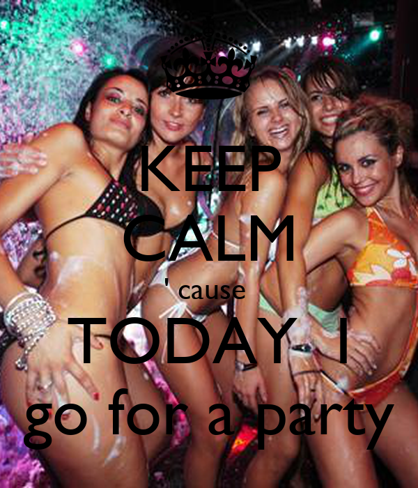 KEEP CALM ' cause  TODAY  I  go for a party