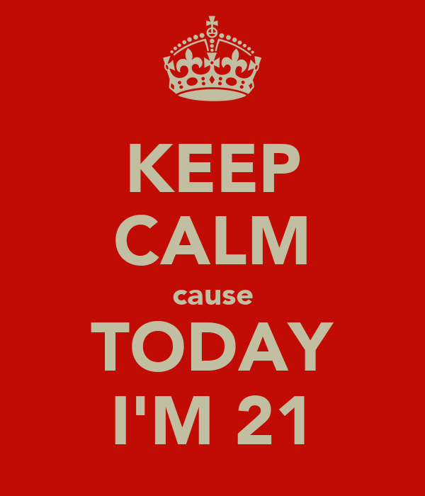 KEEP CALM cause TODAY I'M 21