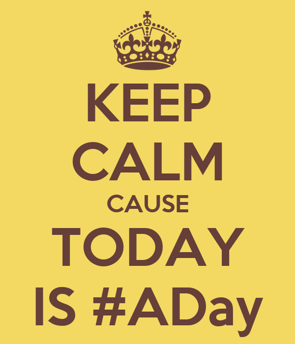 KEEP CALM CAUSE TODAY IS #ADay