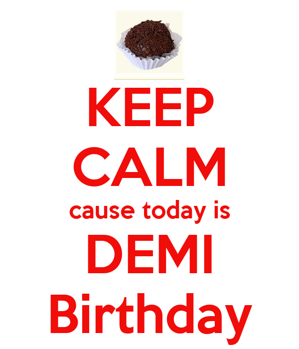 KEEP CALM cause today is DEMI Birthday