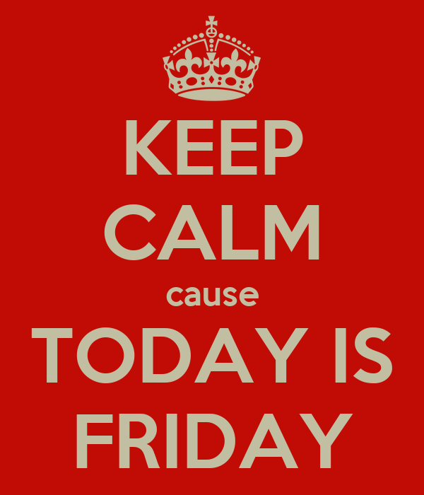 KEEP CALM cause TODAY IS FRIDAY