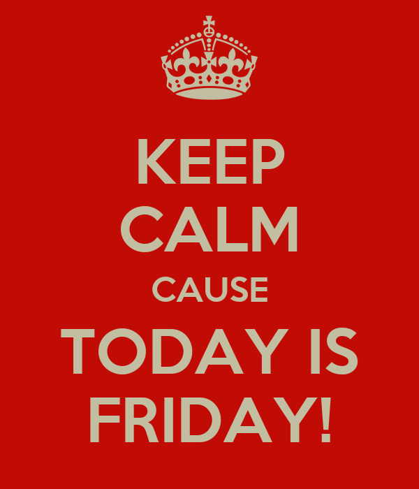 KEEP CALM CAUSE TODAY IS FRIDAY!