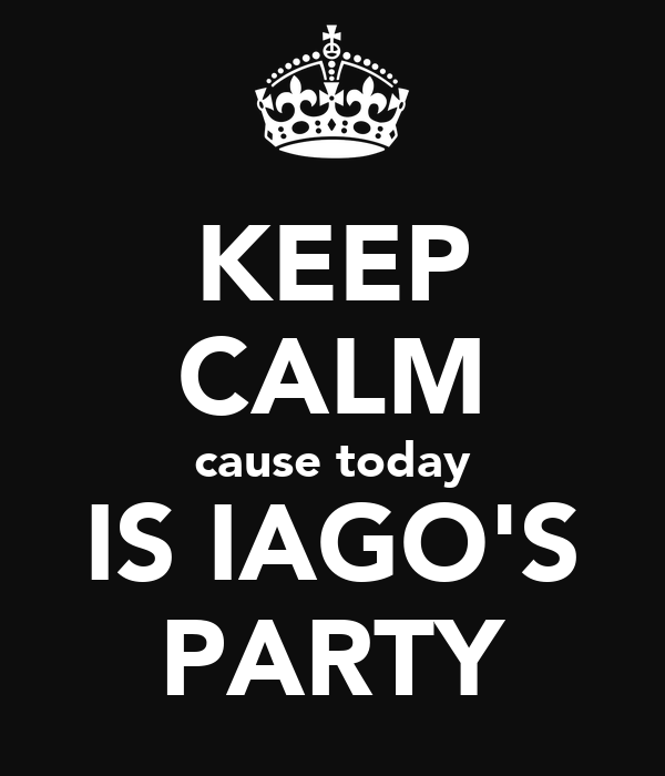 KEEP CALM cause today IS IAGO'S PARTY