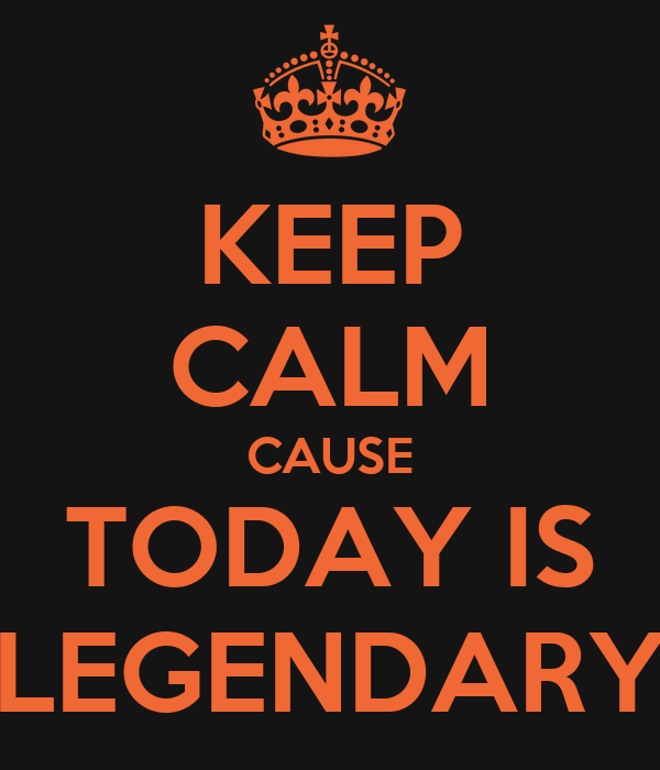 KEEP CALM CAUSE TODAY IS LEGENDARY