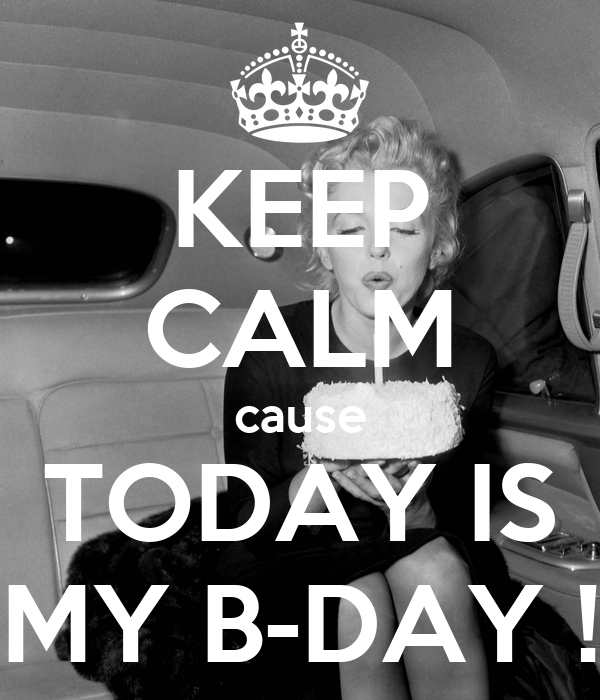 KEEP CALM cause TODAY IS MY B-DAY !
