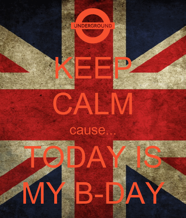 KEEP CALM cause... TODAY IS MY B-DAY