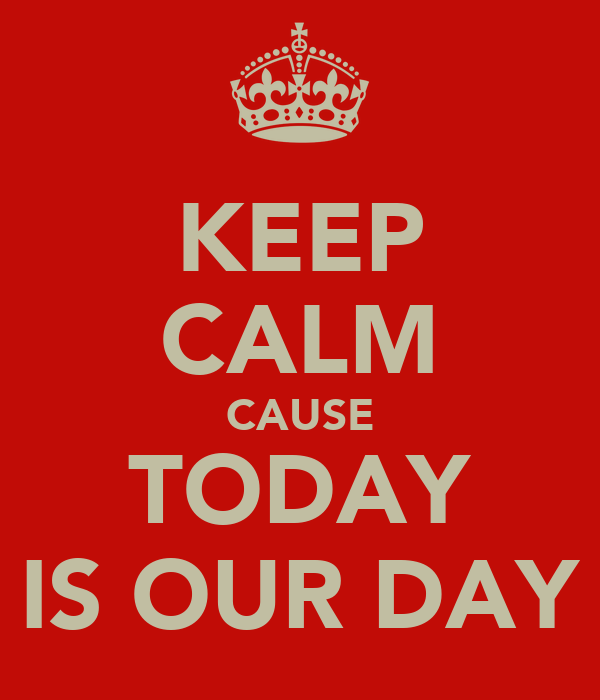KEEP CALM CAUSE TODAY IS OUR DAY
