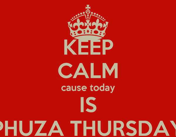 KEEP CALM cause today IS PHUZA THURSDAY