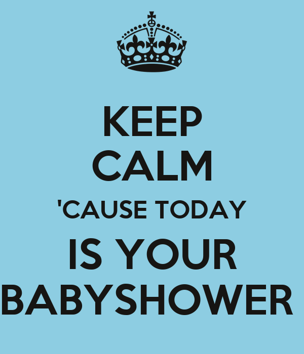 KEEP CALM 'CAUSE TODAY IS YOUR BABYSHOWER