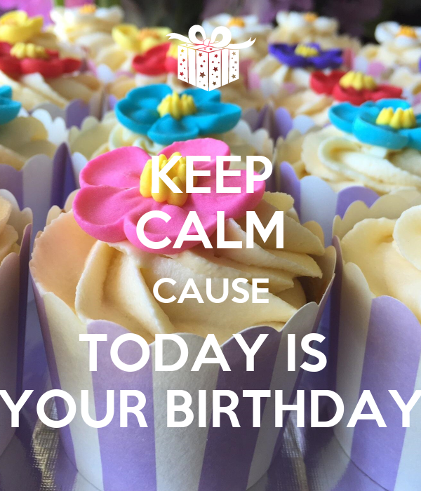 KEEP CALM CAUSE TODAY IS  YOUR BIRTHDAY