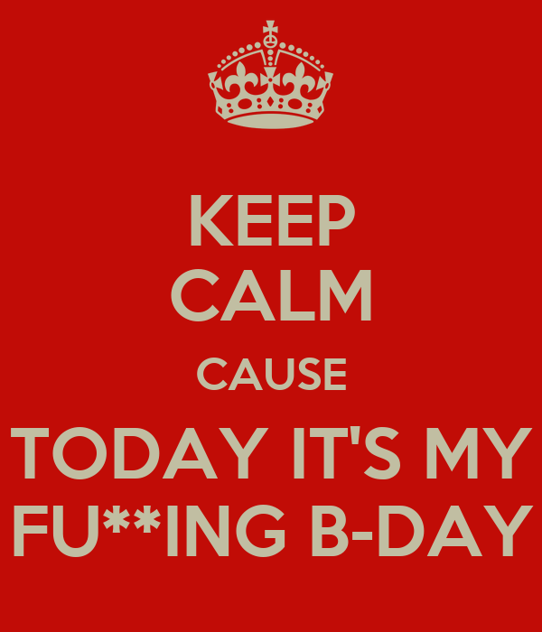 KEEP CALM CAUSE TODAY IT'S MY FU**ING B-DAY