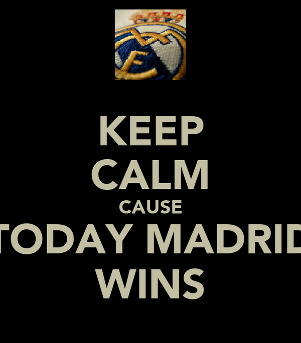 KEEP CALM CAUSE TODAY MADRID WINS