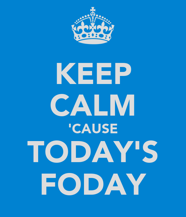 KEEP CALM 'CAUSE TODAY'S FODAY