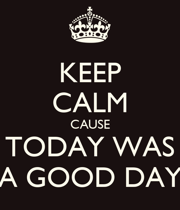 KEEP CALM CAUSE TODAY WAS A GOOD DAY
