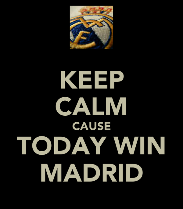 KEEP CALM CAUSE TODAY WIN MADRID